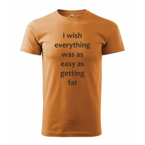 Tričko - I wish everything was as easy as getting fat